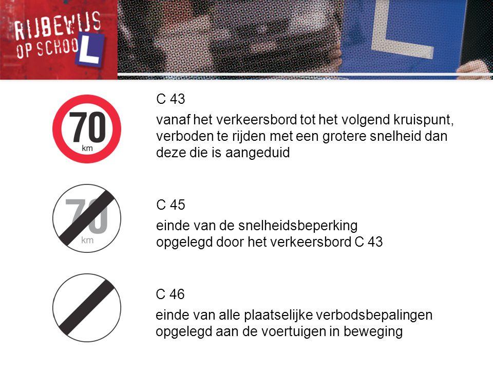 C 43 vanaf het verkeersbord tot het volgend kruispunt, verboden te rijden met een grotere snelheid dan deze die is aangeduid.