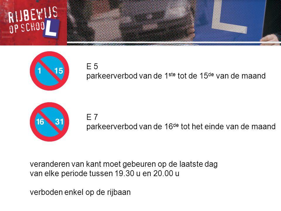 E 5 parkeerverbod van de 1ste tot de 15de van de maand. E 7. parkeerverbod van de 16de tot het einde van de maand.