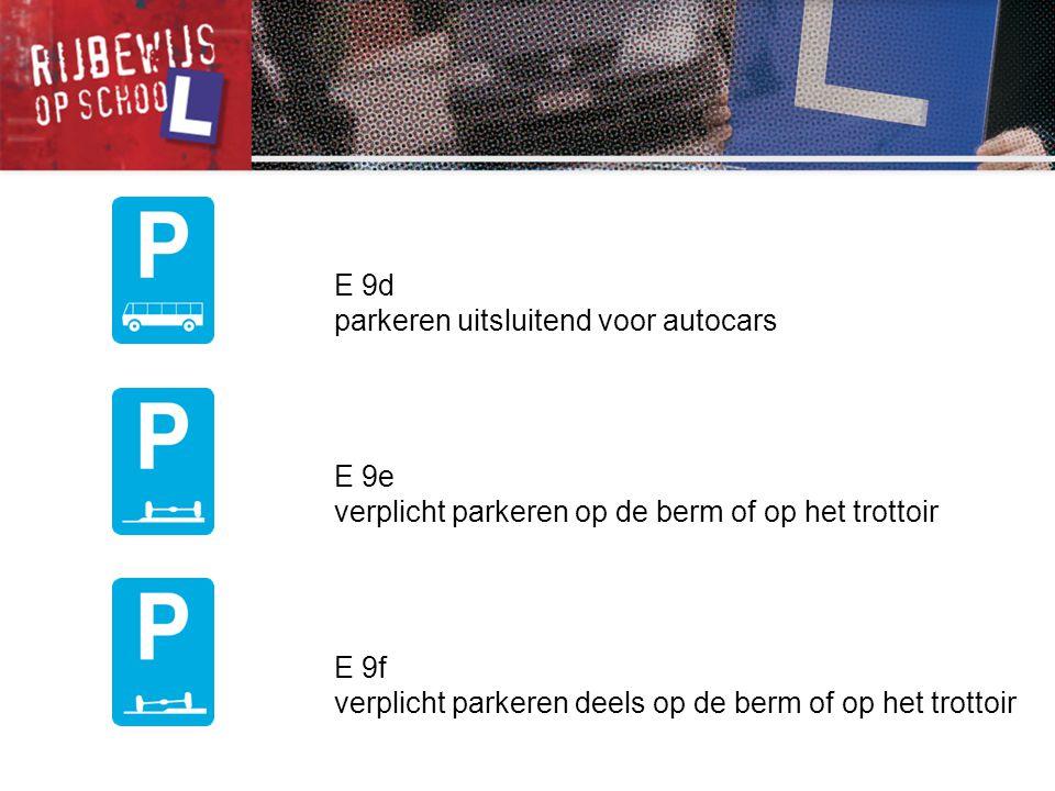 E 9d parkeren uitsluitend voor autocars. E 9e. verplicht parkeren op de berm of op het trottoir. E 9f.