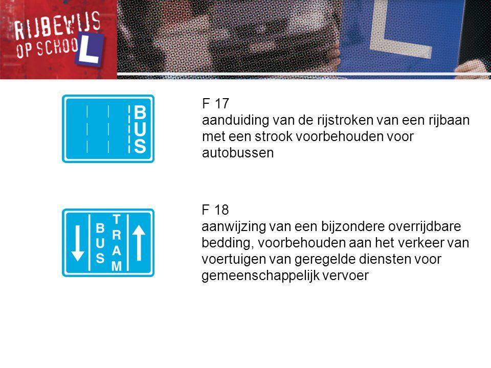 F 17 aanduiding van de rijstroken van een rijbaan met een strook voorbehouden voor autobussen. F 18.