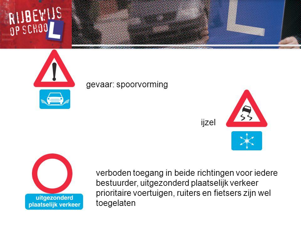 gevaar: spoorvorming ijzel. verboden toegang in beide richtingen voor iedere bestuurder, uitgezonderd plaatselijk verkeer.