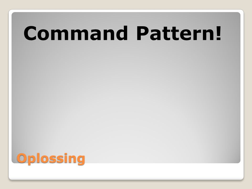 Command Pattern! Oplossing