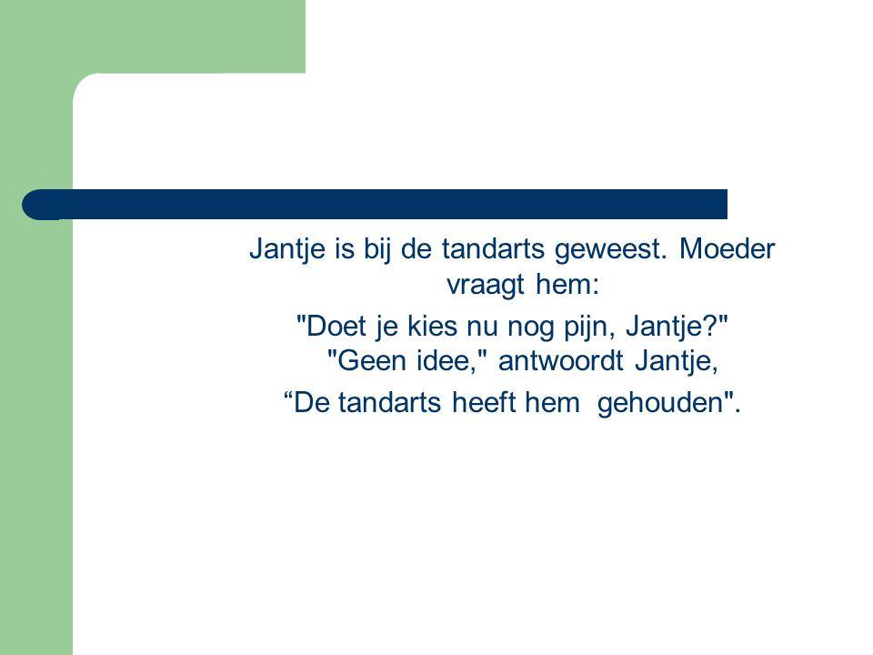 Jantje is bij de tandarts geweest. Moeder vraagt hem: