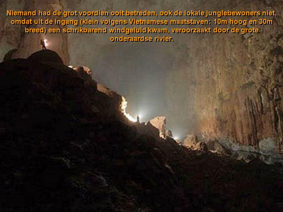 Niemand had de grot voordien ooit betreden, ook de lokale junglebewoners niet, omdat uit de ingang (klein volgens Vietnamese maatstaven: 10m hoog en 30m breed) een schrikbarend windgeluid kwam, veroorzaakt door de grote onderaardse rivier.