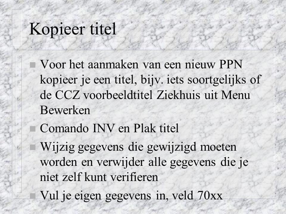 Kopieer titel Voor het aanmaken van een nieuw PPN kopieer je een titel, bijv. iets soortgelijks of de CCZ voorbeeldtitel Ziekhuis uit Menu Bewerken.