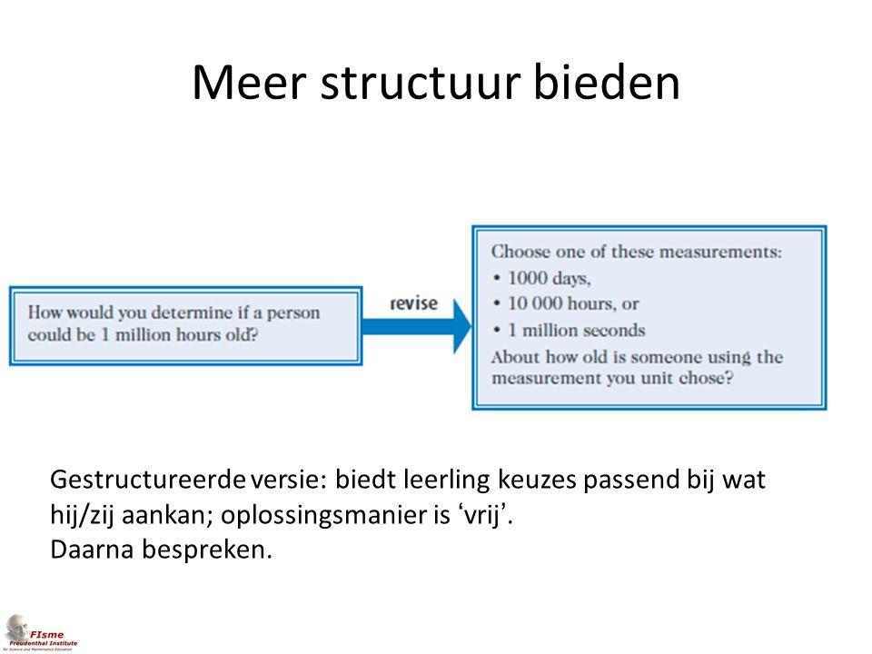 Meer structuur bieden Gestructureerde versie: biedt leerling keuzes passend bij wat hij/zij aankan; oplossingsmanier is 'vrij'.
