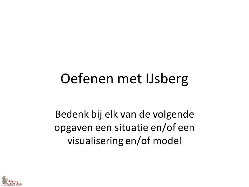 Oefenen met IJsberg Bedenk bij elk van de volgende opgaven een situatie en/of een visualisering en/of model.