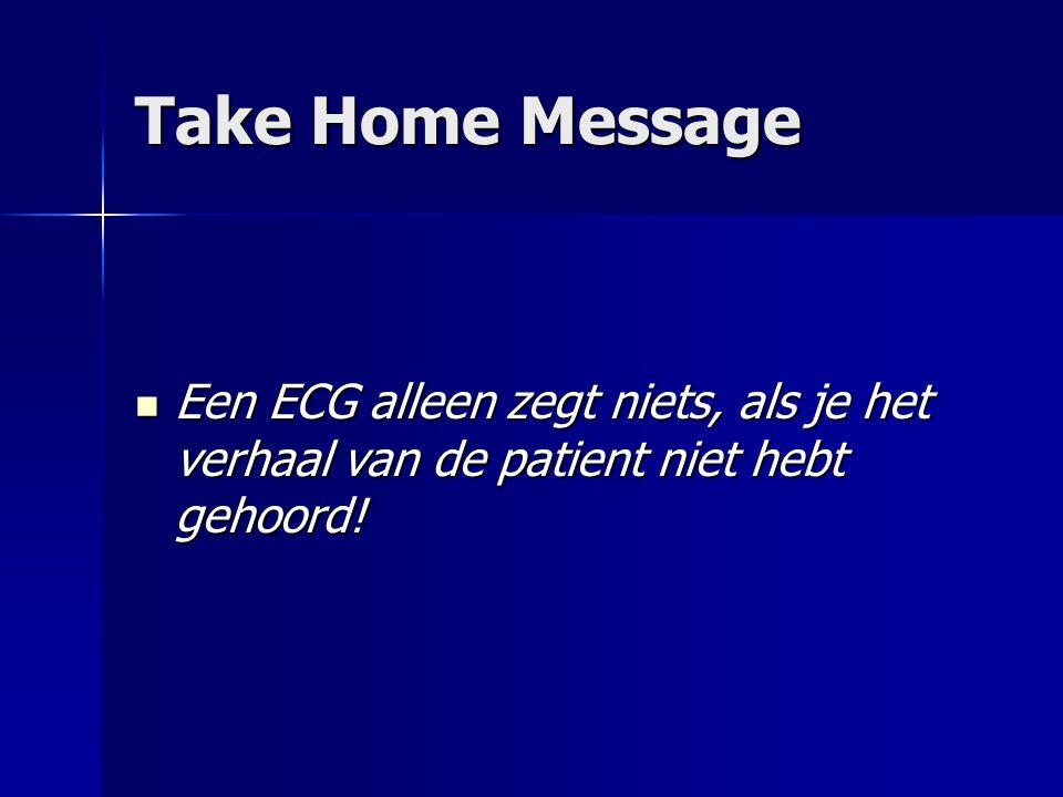 Take Home Message Een ECG alleen zegt niets, als je het verhaal van de patient niet hebt gehoord!