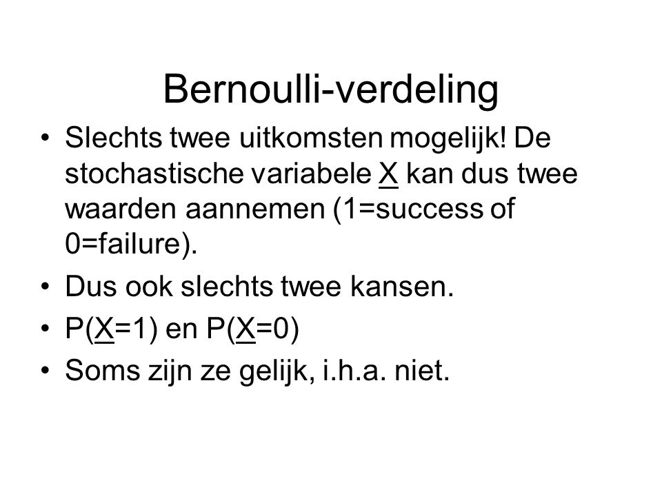 Bernoulli-verdeling Slechts twee uitkomsten mogelijk! De stochastische variabele X kan dus twee waarden aannemen (1=success of 0=failure).