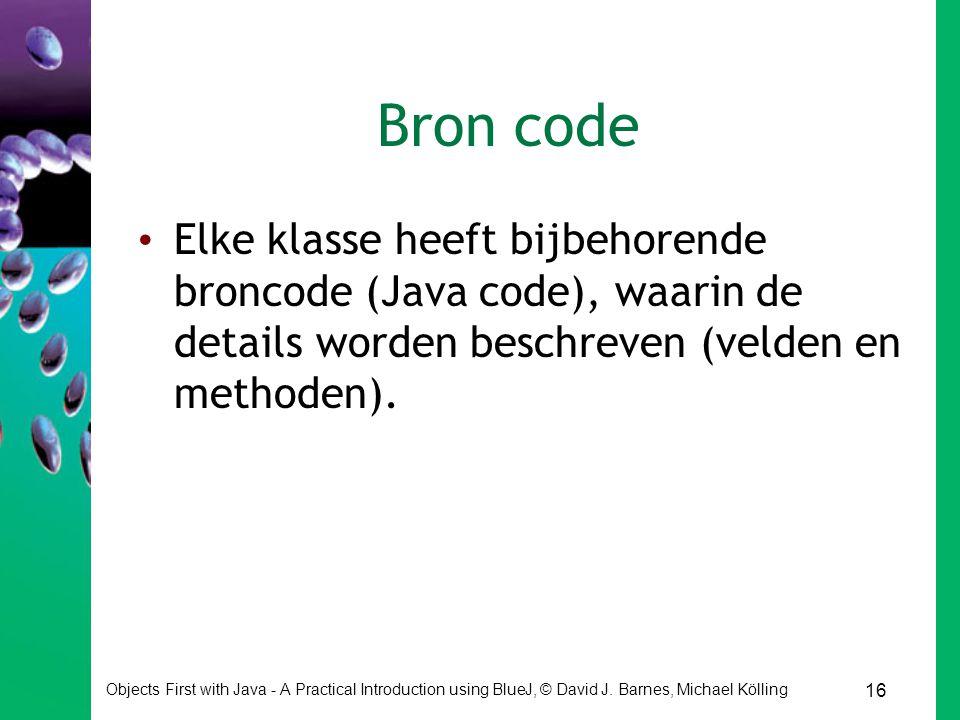 Bron code Elke klasse heeft bijbehorende broncode (Java code), waarin de details worden beschreven (velden en methoden).