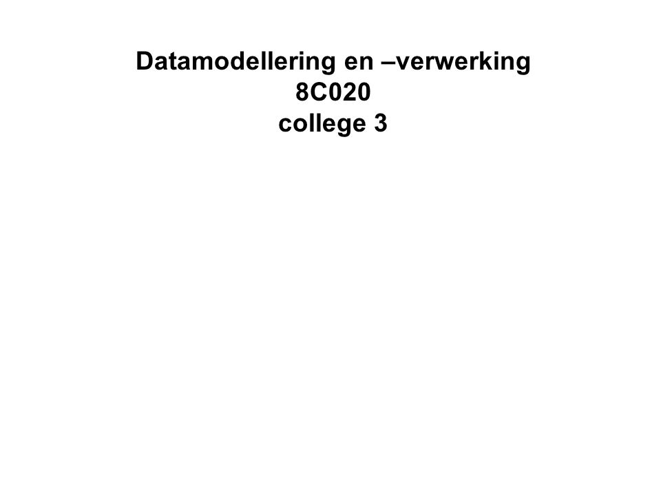 Datamodellering en –verwerking 8C020 college 3