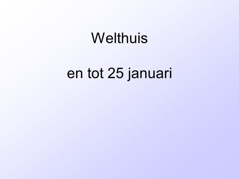 Welthuis en tot 25 januari