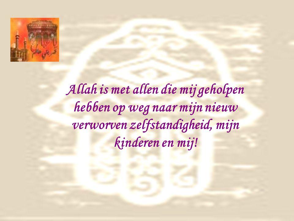 Allah is met allen die mij geholpen hebben op weg naar mijn nieuw verworven zelfstandigheid, mijn kinderen en mij!