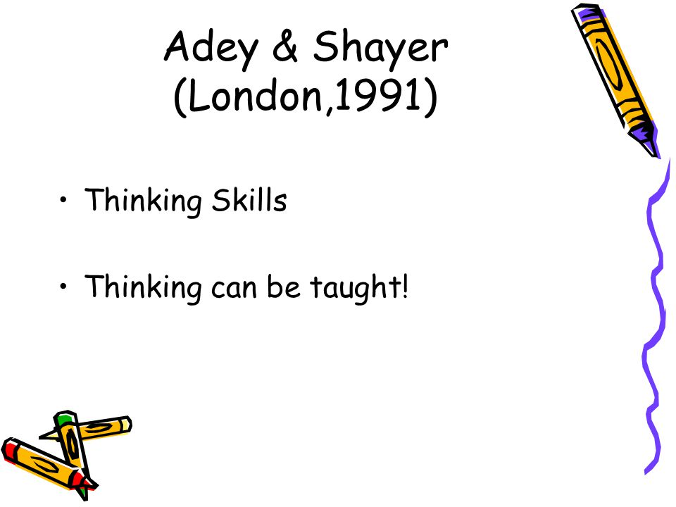 Adey & Shayer (London,1991) Thinking Skills Thinking can be taught!