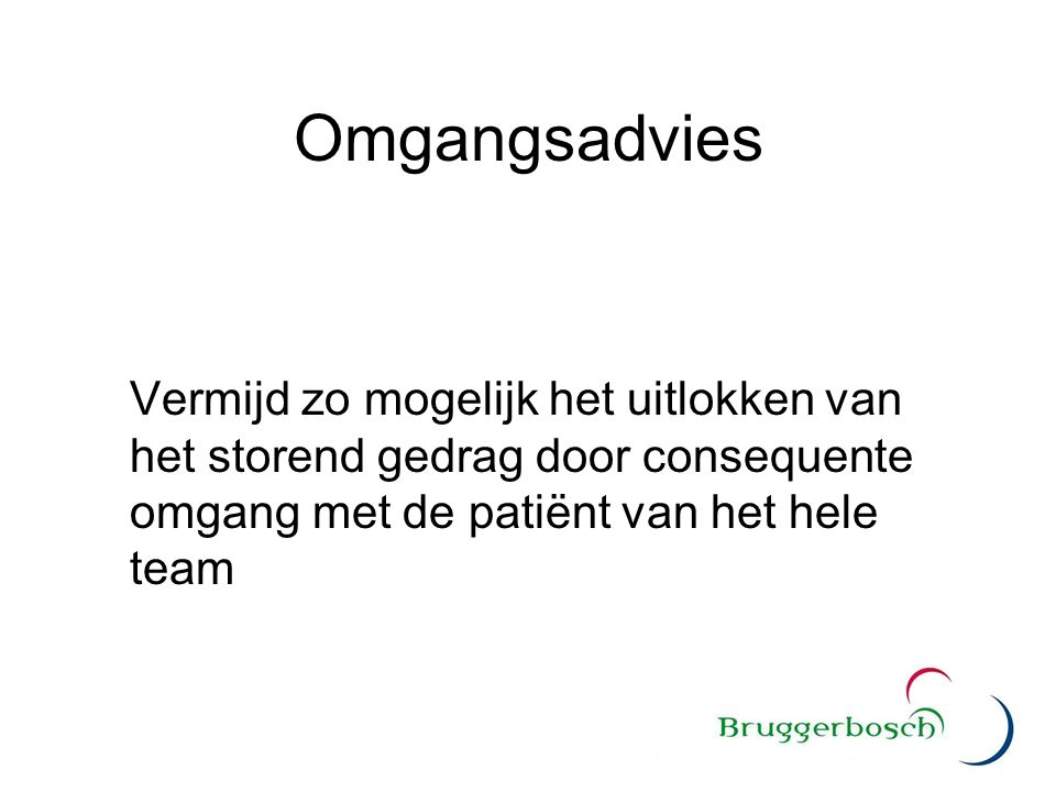 Omgangsadvies Vermijd zo mogelijk het uitlokken van het storend gedrag door consequente omgang met de patiënt van het hele team.