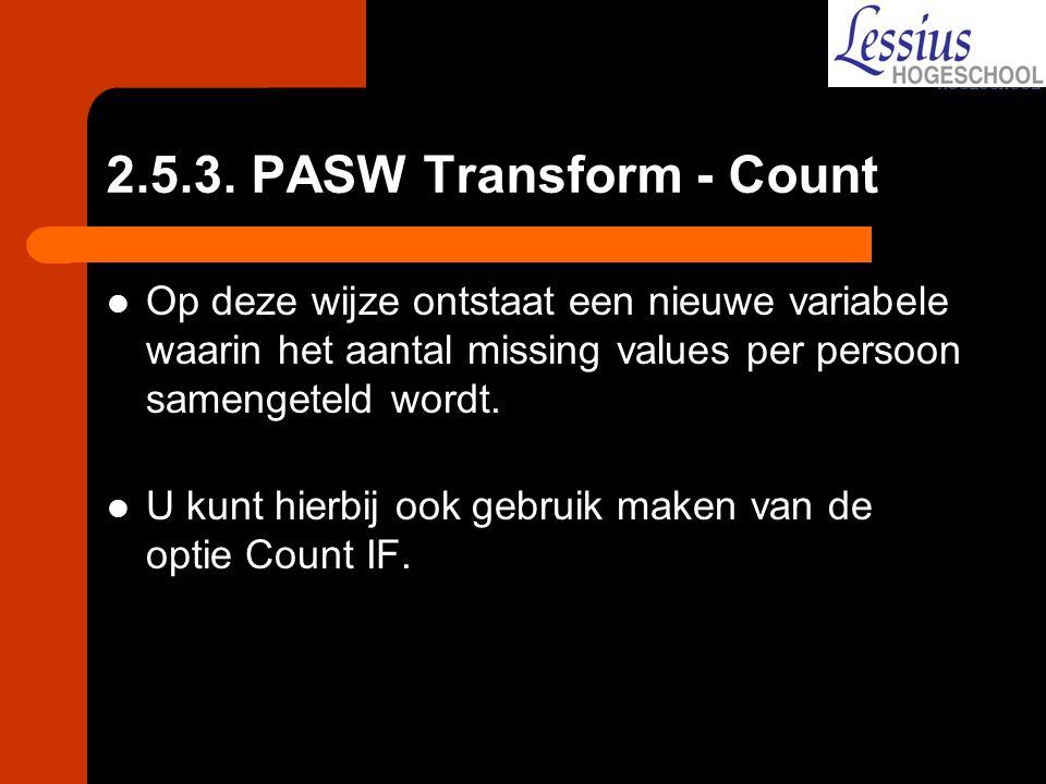 2.5.3. PASW Transform - Count Op deze wijze ontstaat een nieuwe variabele waarin het aantal missing values per persoon samengeteld wordt.