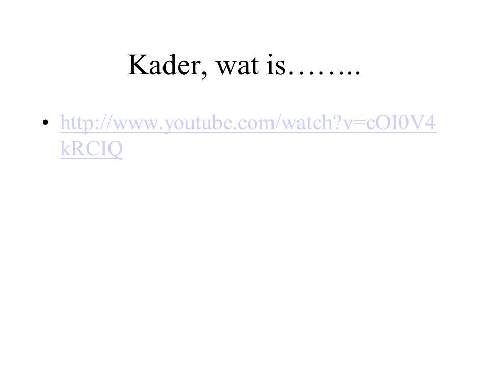 Kader, wat is…….. http://www.youtube.com/watch v=cOI0V4kRCIQ