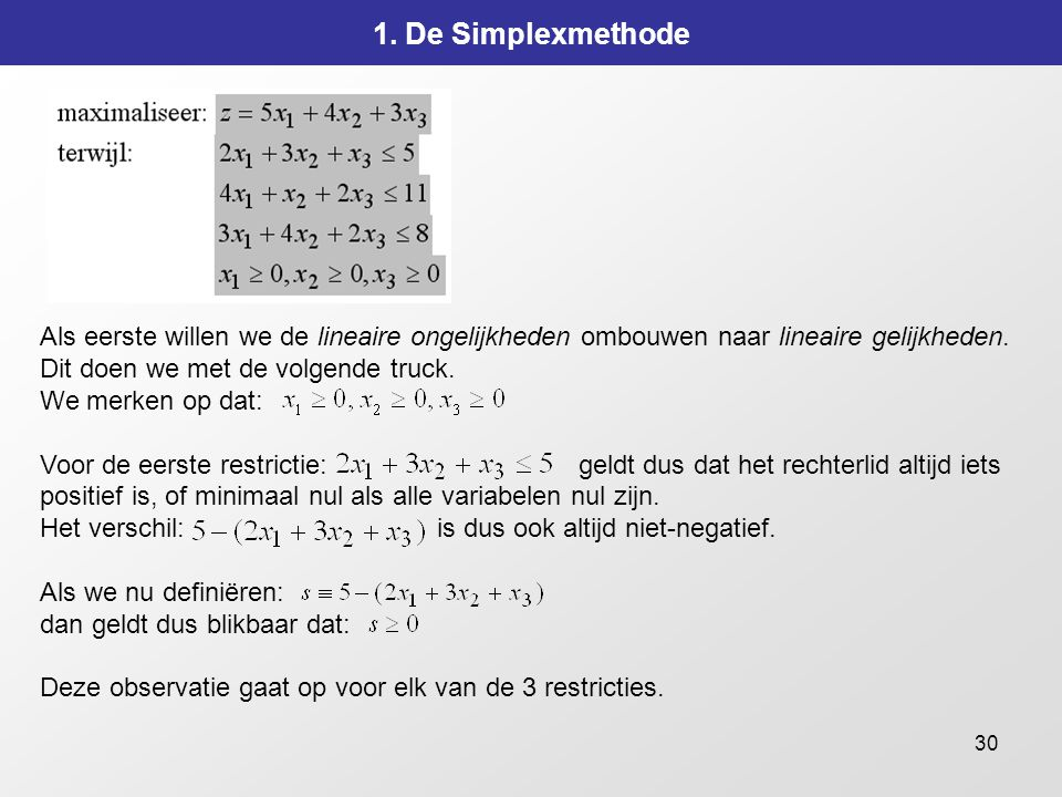 1. De Simplexmethode Als eerste willen we de lineaire ongelijkheden ombouwen naar lineaire gelijkheden. Dit doen we met de volgende truck.