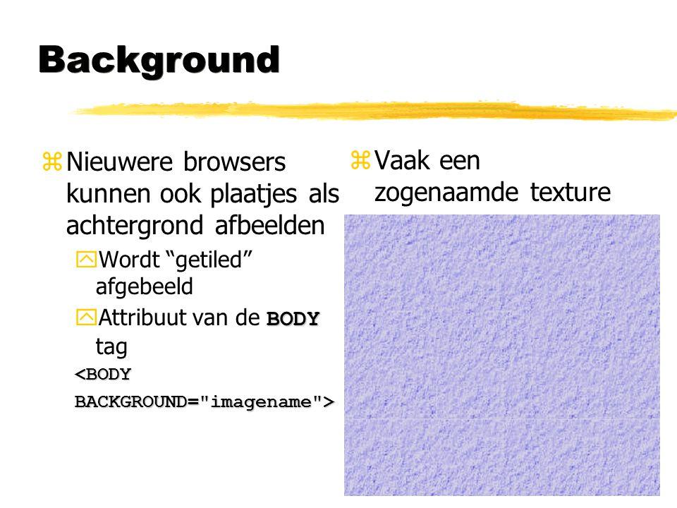 Background Nieuwere browsers kunnen ook plaatjes als achtergrond afbeelden. Wordt getiled afgebeeld.