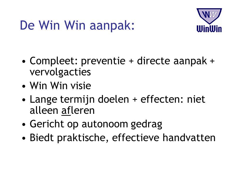 De Win Win aanpak: Compleet: preventie + directe aanpak + vervolgacties. Win Win visie. Lange termijn doelen + effecten: niet alleen afleren.