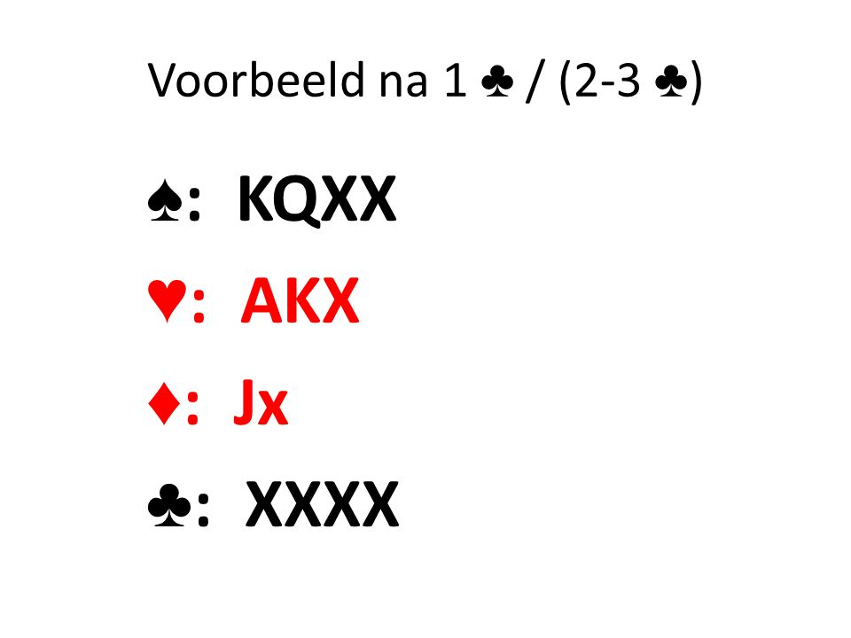 Voorbeeld na 1 ♣ / (2-3 ♣) ♠: KQXX ♥: AKX ♦: Jx ♣: XXXX