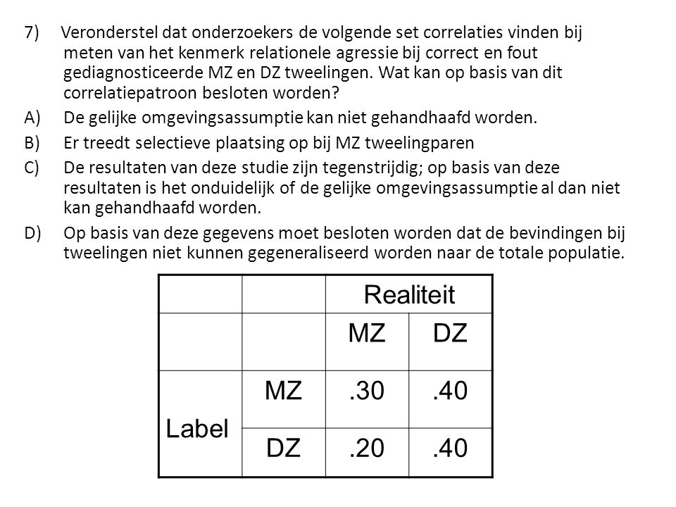7) Veronderstel dat onderzoekers de volgende set correlaties vinden bij meten van het kenmerk relationele agressie bij correct en fout gediagnosticeerde MZ en DZ tweelingen. Wat kan op basis van dit correlatiepatroon besloten worden