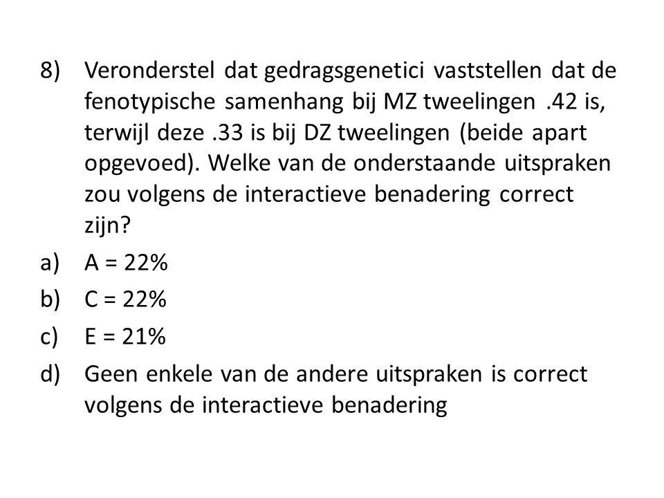 8) Veronderstel dat gedragsgenetici vaststellen dat de fenotypische samenhang bij MZ tweelingen .42 is, terwijl deze .33 is bij DZ tweelingen (beide apart opgevoed). Welke van de onderstaande uitspraken zou volgens de interactieve benadering correct zijn