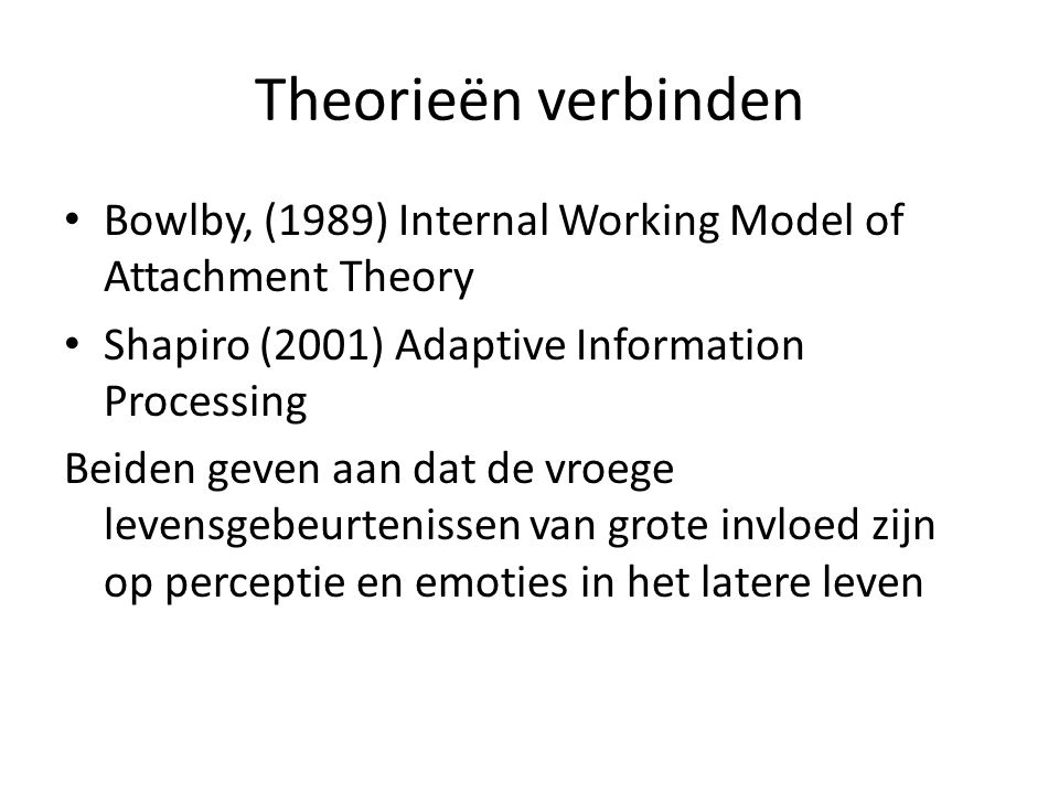 Theorieën verbinden Bowlby, (1989) Internal Working Model of Attachment Theory. Shapiro (2001) Adaptive Information Processing.