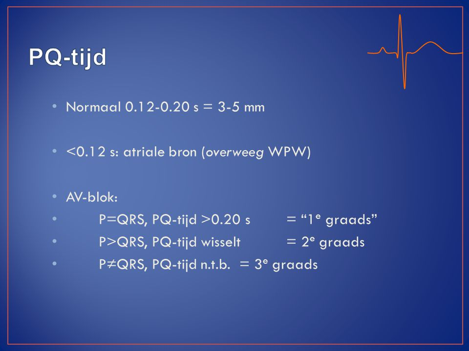 <0.12 s: atriale bron (overweeg WPW) AV-blok: