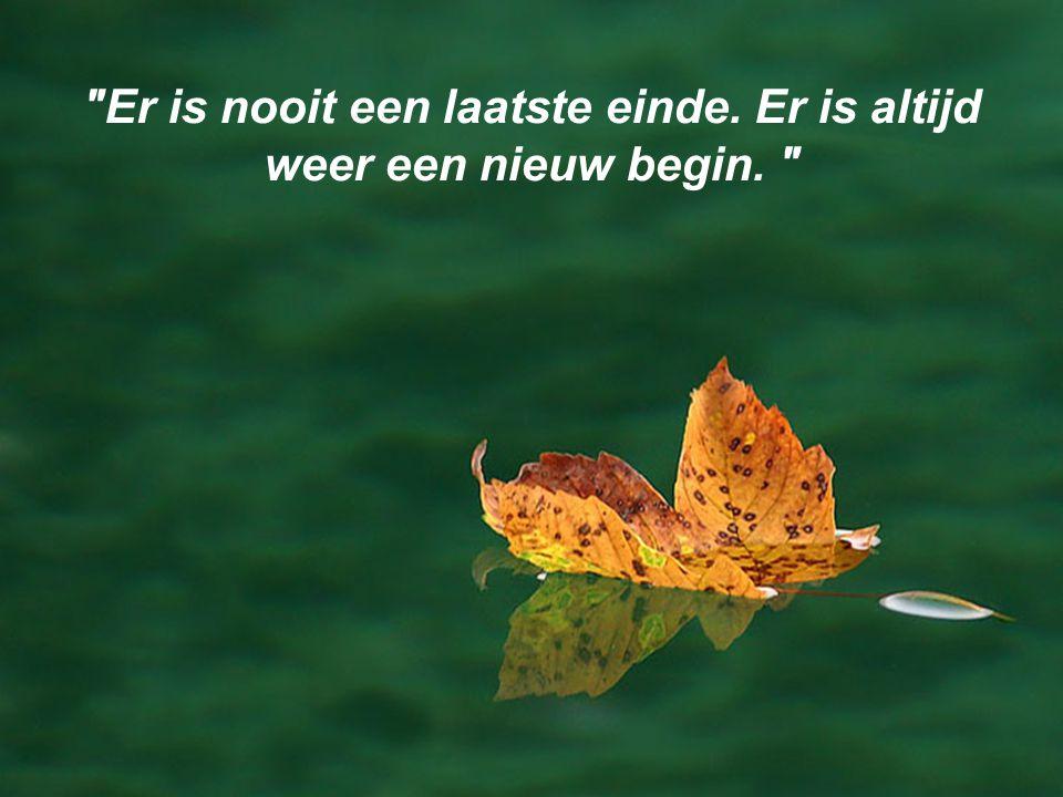 Er is nooit een laatste einde. Er is altijd weer een nieuw begin.