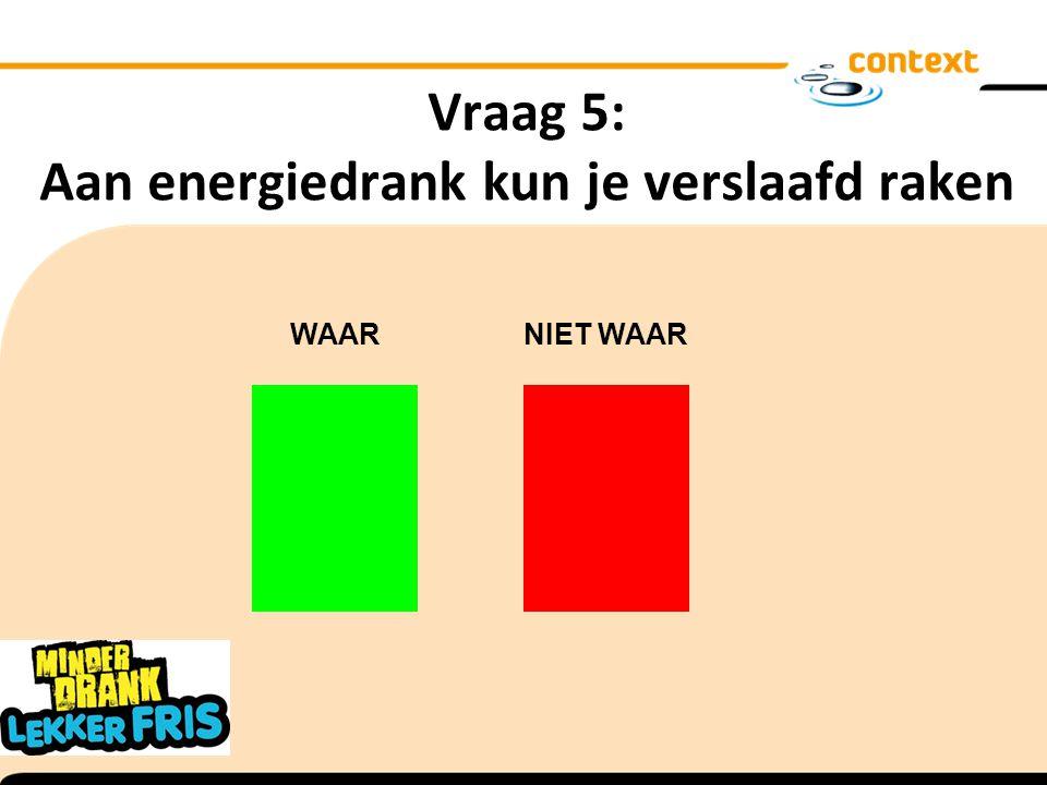 Vraag 5: Aan energiedrank kun je verslaafd raken