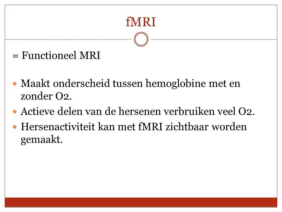 fMRI = Functioneel MRI. Maakt onderscheid tussen hemoglobine met en zonder O2. Actieve delen van de hersenen verbruiken veel O2.