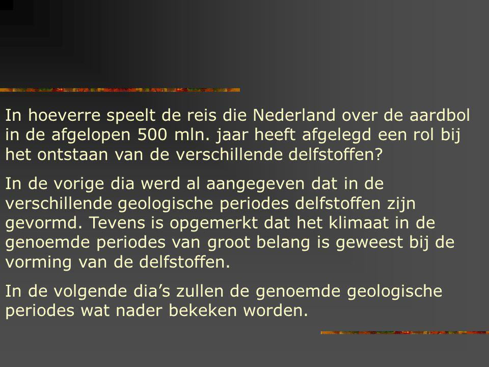 In hoeverre speelt de reis die Nederland over de aardbol in de afgelopen 500 mln. jaar heeft afgelegd een rol bij het ontstaan van de verschillende delfstoffen