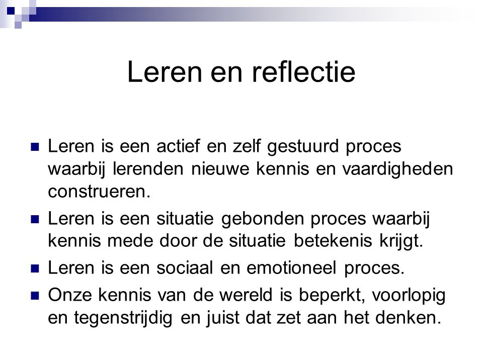 Leren en reflectie Leren is een actief en zelf gestuurd proces waarbij lerenden nieuwe kennis en vaardigheden construeren.
