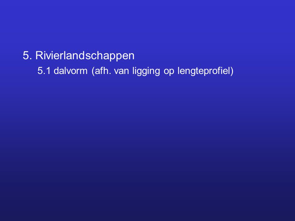 5. Rivierlandschappen 5.1 dalvorm (afh. van ligging op lengteprofiel)