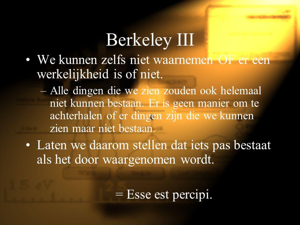 Berkeley III We kunnen zelfs niet waarnemen OF er een werkelijkheid is of niet.