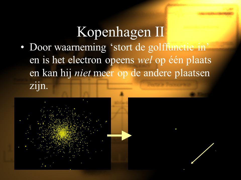 Kopenhagen II Door waarneming 'stort de golffunctie in' en is het electron opeens wel op één plaats en kan hij niet meer op de andere plaatsen zijn.