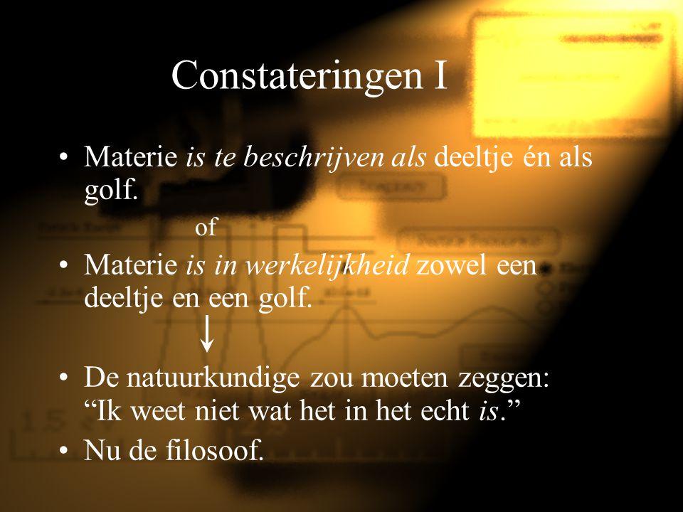 Constateringen I Materie is te beschrijven als deeltje én als golf.