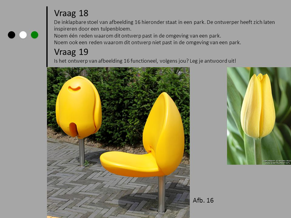 Vraag 18 De inklapbare stoel van afbeelding 16 hieronder staat in een park. De ontwerper heeft zich laten inspireren door een tulpenbloem.
