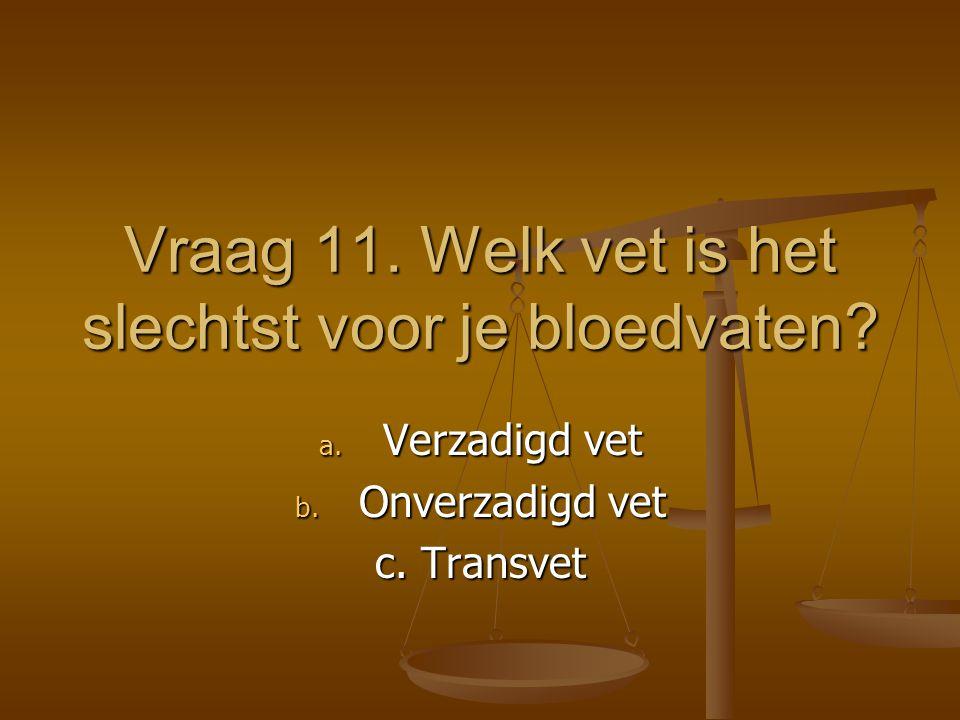 Vraag 11. Welk vet is het slechtst voor je bloedvaten
