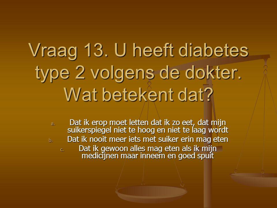 Vraag 13. U heeft diabetes type 2 volgens de dokter. Wat betekent dat