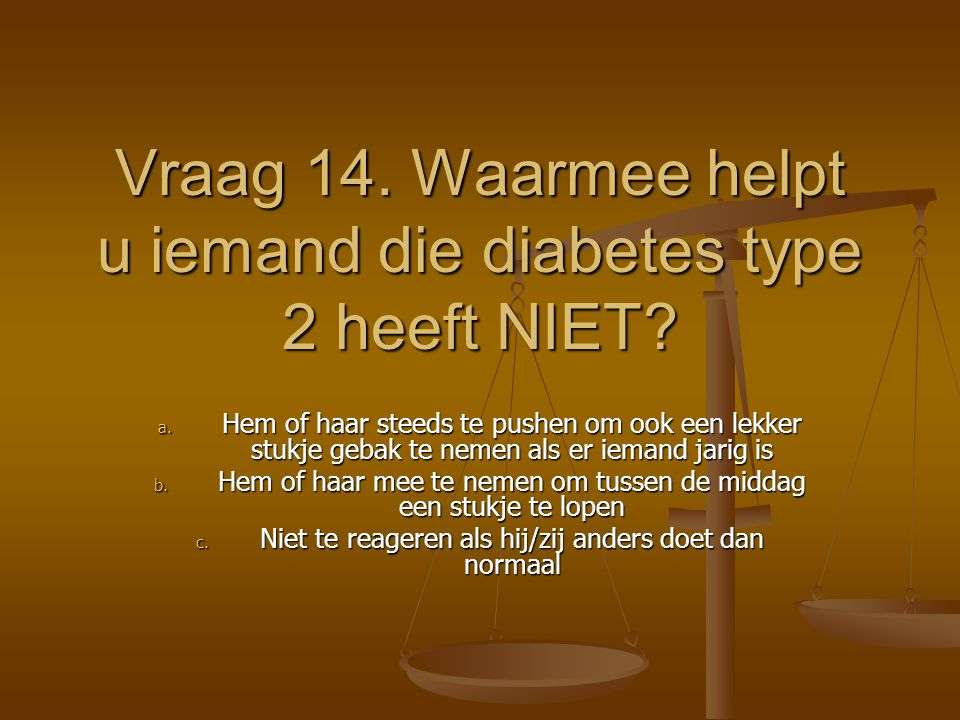 Vraag 14. Waarmee helpt u iemand die diabetes type 2 heeft NIET