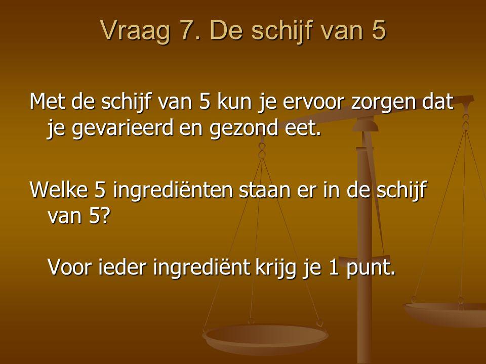 Vraag 7. De schijf van 5 Met de schijf van 5 kun je ervoor zorgen dat je gevarieerd en gezond eet.