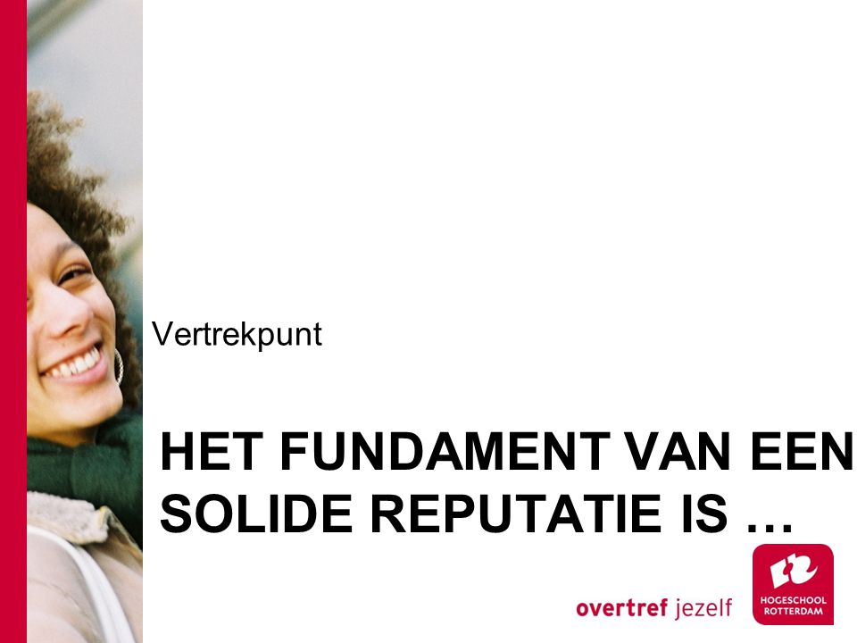 HET FUNDAMENT VAN EEN SOLIDE REPUTATIE IS …