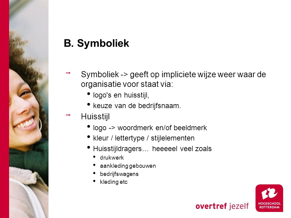 B. Symboliek Symboliek -> geeft op impliciete wijze weer waar de organisatie voor staat via: logo s en huisstijl,