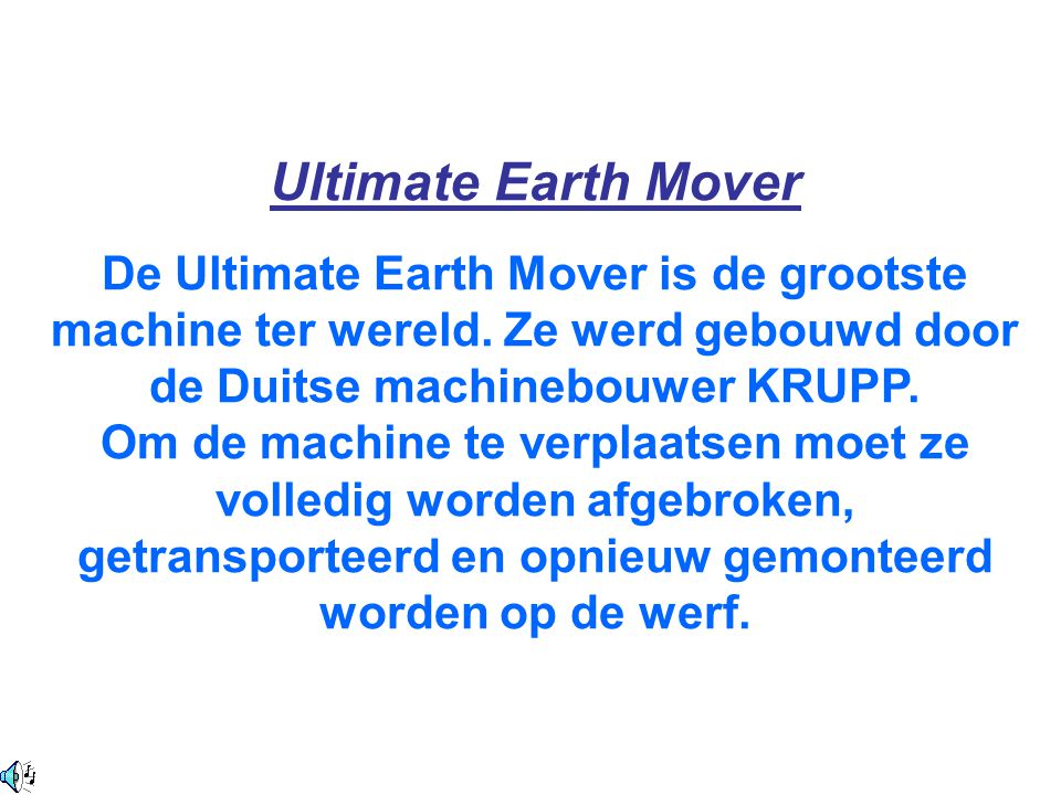 Ultimate Earth Mover De Ultimate Earth Mover is de grootste machine ter wereld. Ze werd gebouwd door de Duitse machinebouwer KRUPP.