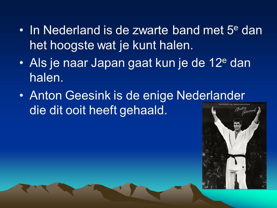 In Nederland is de zwarte band met 5e dan het hoogste wat je kunt halen.