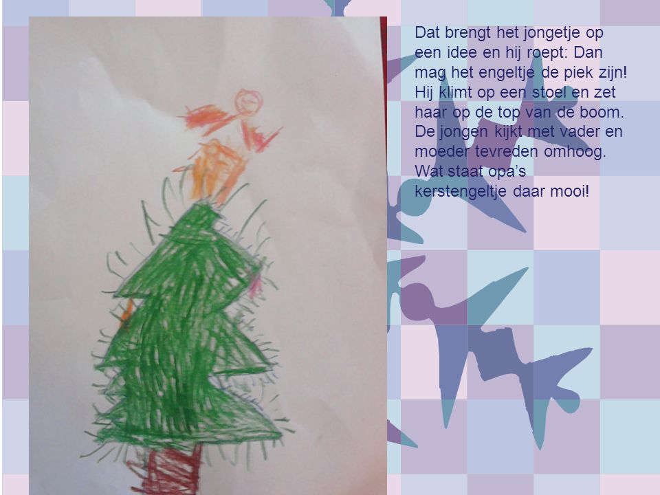 Dat brengt het jongetje op een idee en hij roept: Dan mag het engeltje de piek zijn!