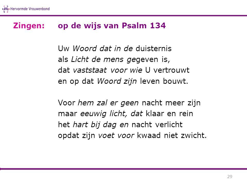 Zingen: op de wijs van Psalm 134. Uw Woord dat in de duisternis. als Licht de mens gegeven is, dat vaststaat voor wie U vertrouwt.