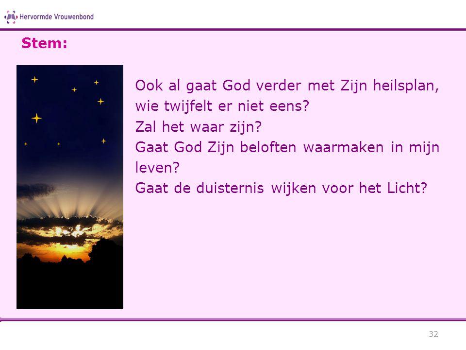 Stem: Ook al gaat God verder met Zijn heilsplan, wie twijfelt er niet eens Zal het waar zijn Gaat God Zijn beloften waarmaken in mijn leven
